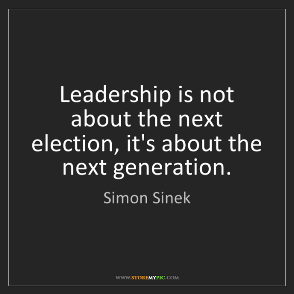 Simon Sinek: Leadership is not about the next election, it's about...