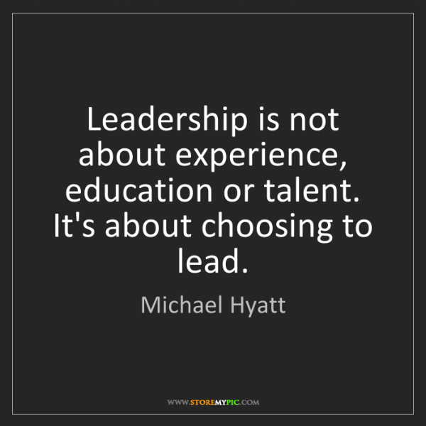 Michael Hyatt: Leadership is not about experience, education or talent....