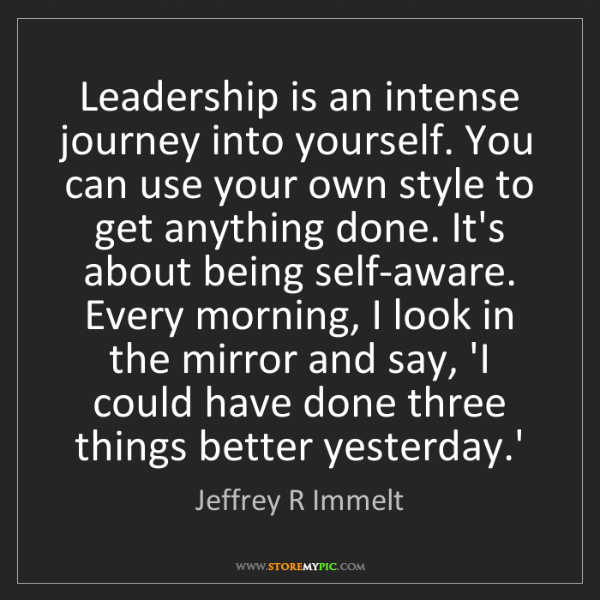 Jeffrey R Immelt: Leadership is an intense journey into yourself. You can...