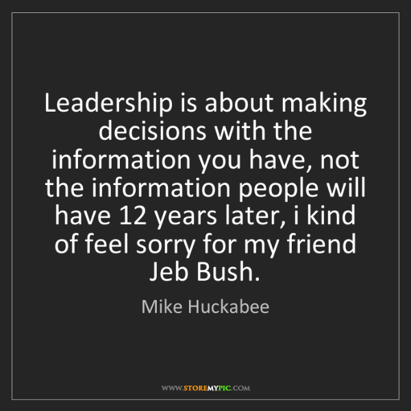 Mike Huckabee: Leadership is about making decisions with the information...