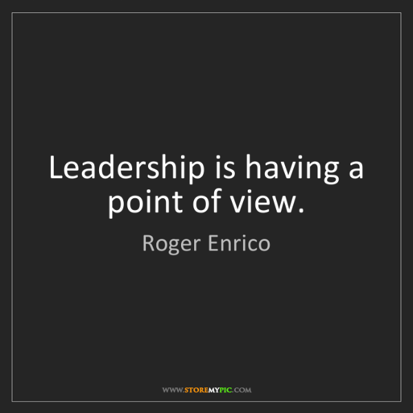 Roger Enrico: Leadership is having a point of view.