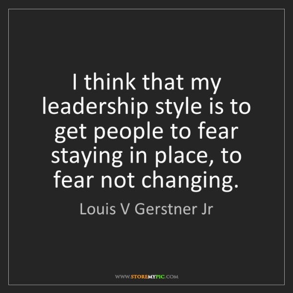 Louis V Gerstner Jr: I think that my leadership style is to get people to...