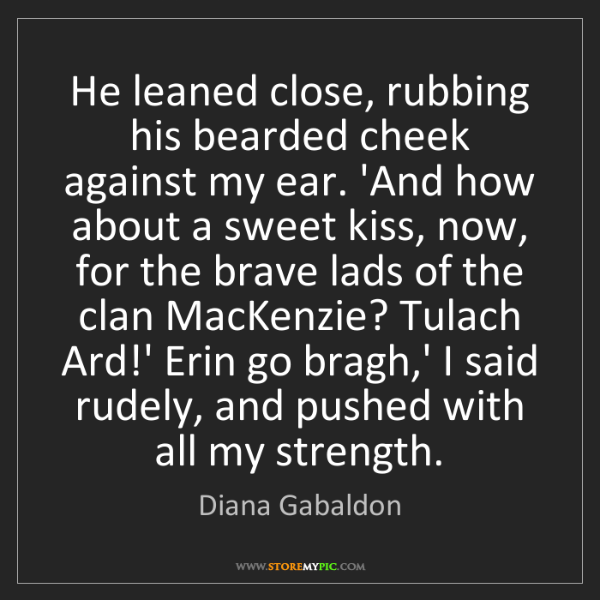 Diana Gabaldon: He leaned close, rubbing his bearded cheek against my...