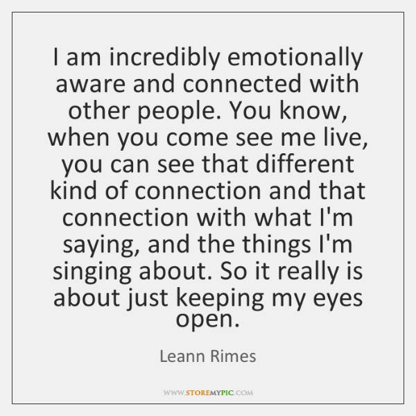 I am incredibly emotionally aware and connected with other people. You know, ...
