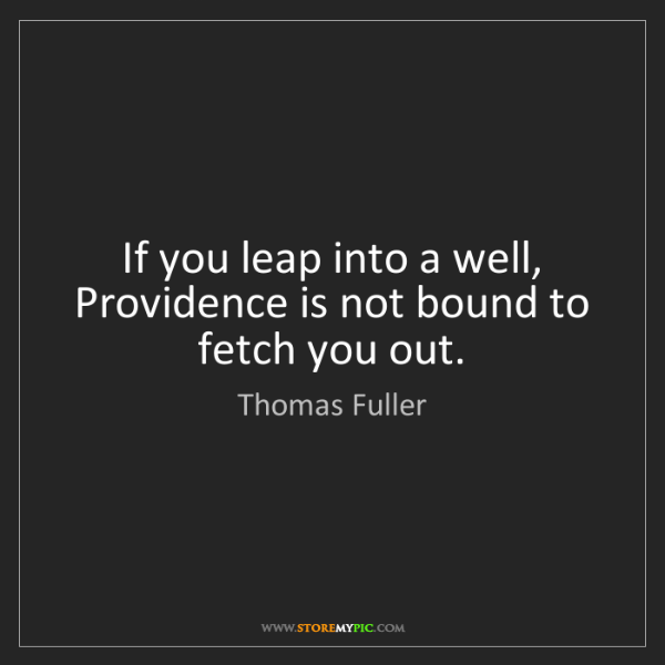 Thomas Fuller: If you leap into a well, Providence is not bound to fetch...