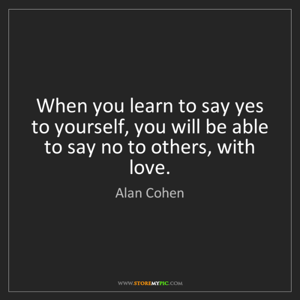 Alan Cohen: When you learn to say yes to yourself, you will be able...