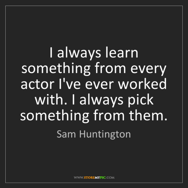 Sam Huntington: I always learn something from every actor I've ever worked...