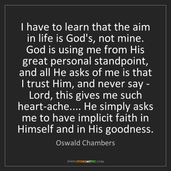 Oswald Chambers: I have to learn that the aim in life is God's, not mine....