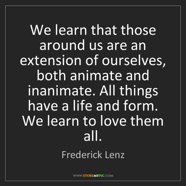 Frederick Lenz: We learn that those around us are an extension of ourselves,...
