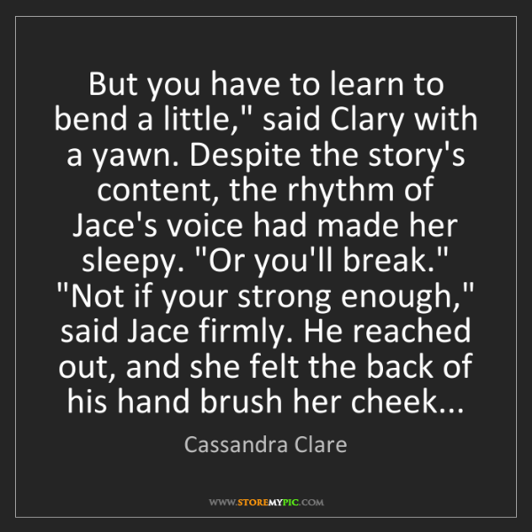 "Cassandra Clare: But you have to learn to bend a little,"" said Clary with..."