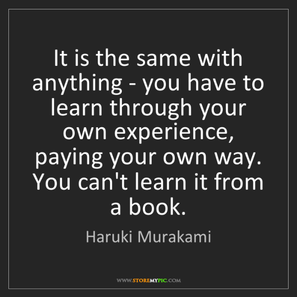 Haruki Murakami: It is the same with anything - you have to learn through...