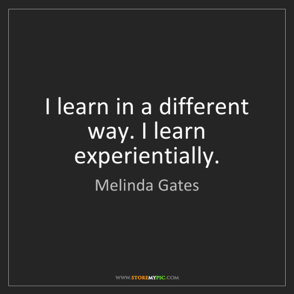 Melinda Gates: I learn in a different way. I learn experientially.