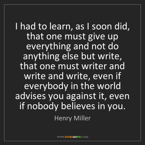 Henry Miller: I had to learn, as I soon did, that one must give up...