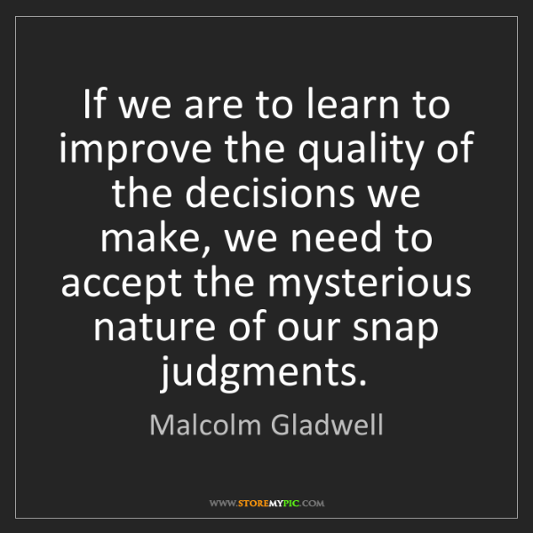 Malcolm Gladwell: If we are to learn to improve the quality of the decisions...