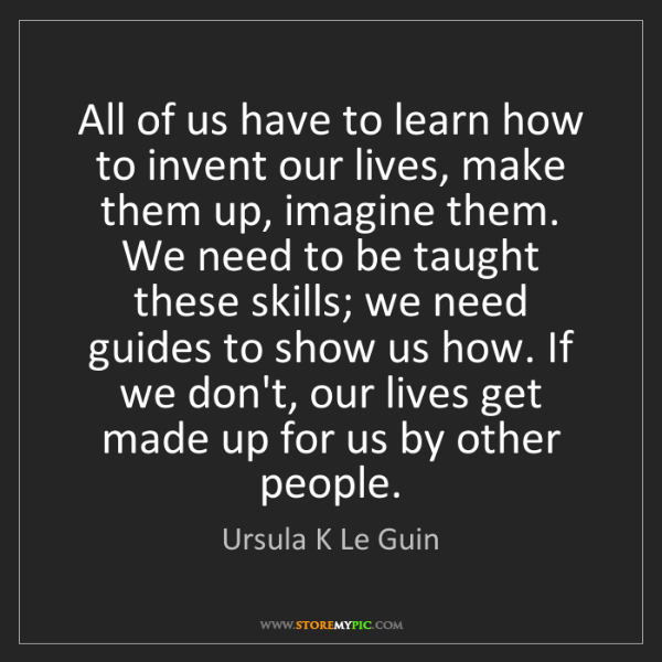 Ursula K Le Guin: All of us have to learn how to invent our lives, make...