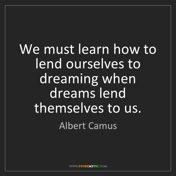 Albert Camus: We must learn how to lend ourselves to dreaming when...