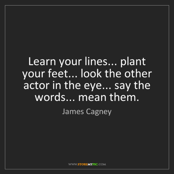 James Cagney: Learn your lines... plant your feet... look the other...