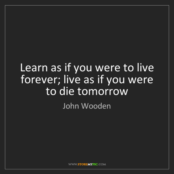 John Wooden: Learn as if you were to live forever; live as if you...