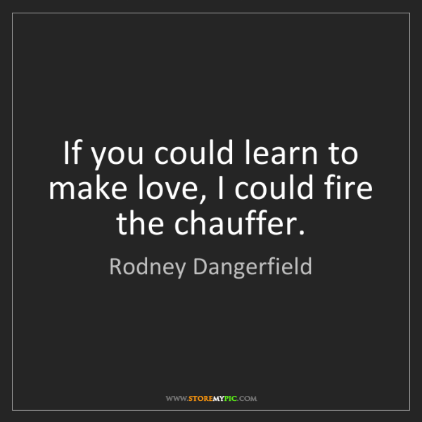 Rodney Dangerfield: If you could learn to make love, I could fire the chauffer.