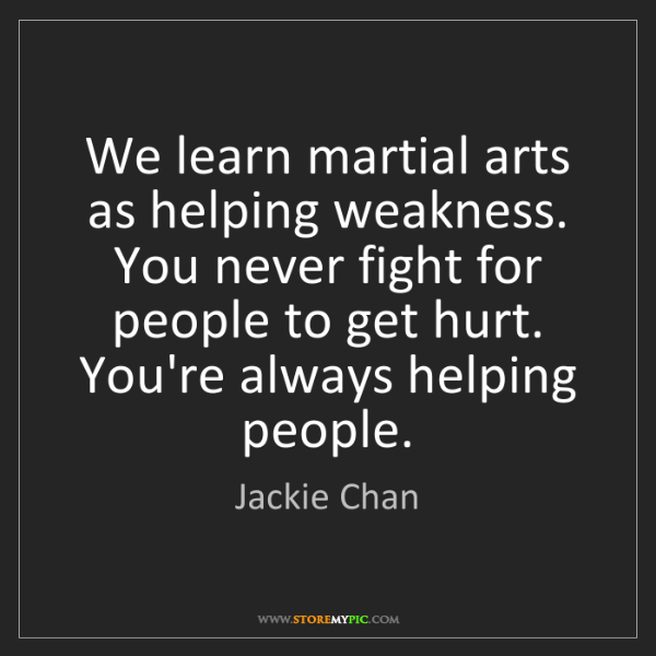 Jackie Chan: We learn martial arts as helping weakness. You never...