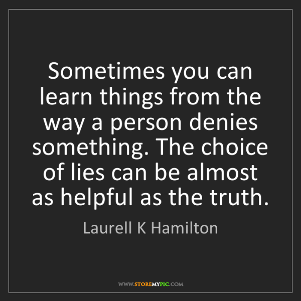 Laurell K Hamilton: Sometimes you can learn things from the way a person...