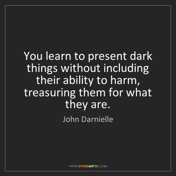 John Darnielle: You learn to present dark things without including their...