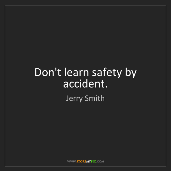 Jerry Smith: Don't learn safety by accident.