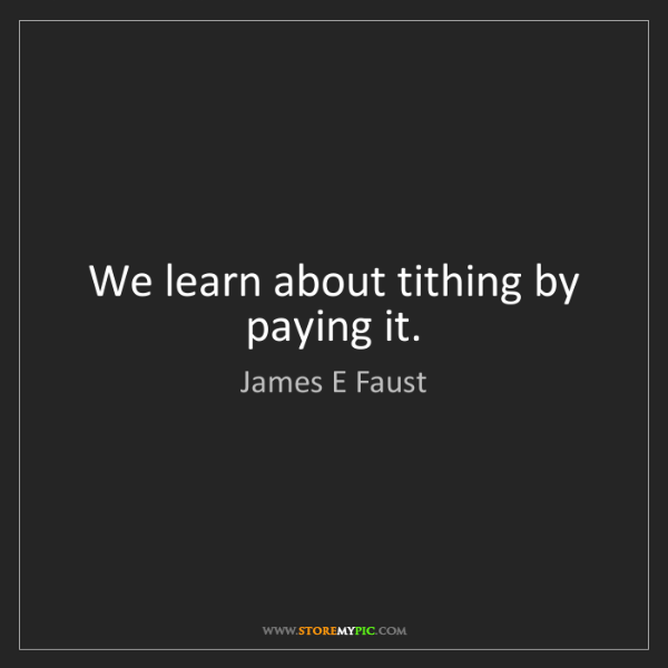 James E Faust: We learn about tithing by paying it.