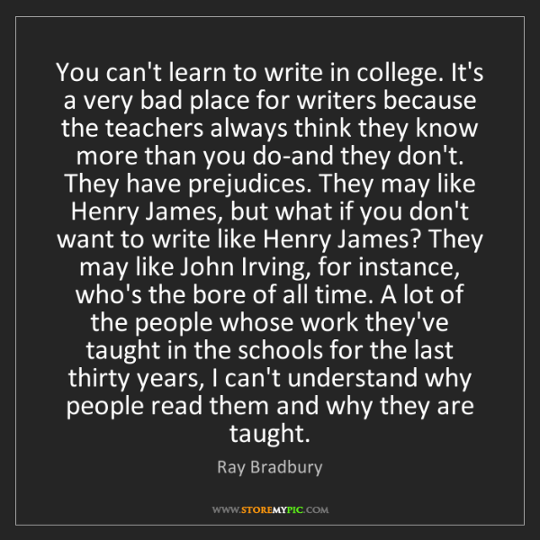 Ray Bradbury: You can't learn to write in college. It's a very bad...