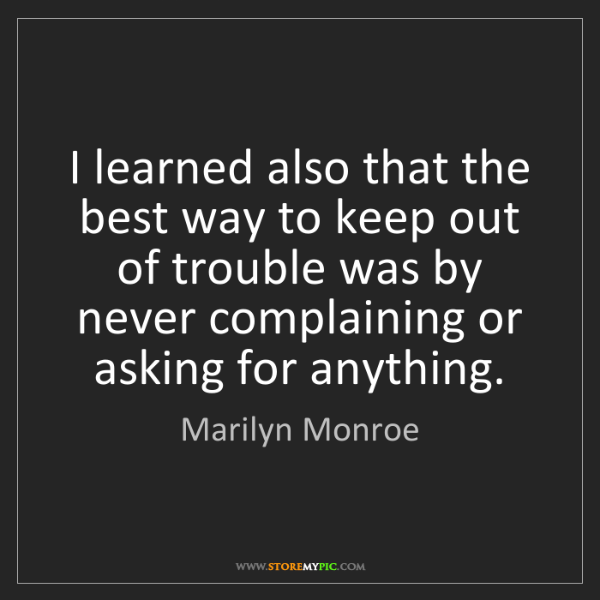 Marilyn Monroe: I learned also that the best way to keep out of trouble...