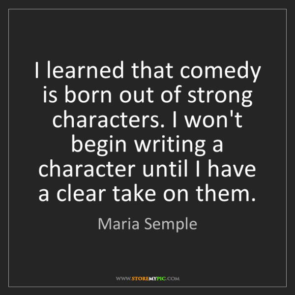 Maria Semple: I learned that comedy is born out of strong characters....