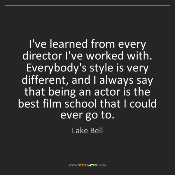 Lake Bell: I've learned from every director I've worked with. Everybody's...