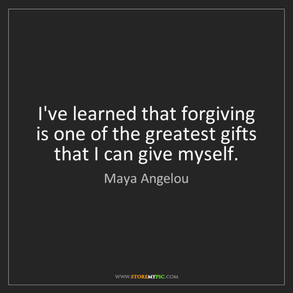 Maya Angelou: I've learned that forgiving is one of the greatest gifts...