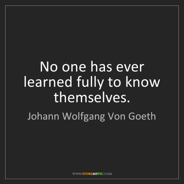 Johann Wolfgang Von Goeth: No one has ever learned fully to know themselves.