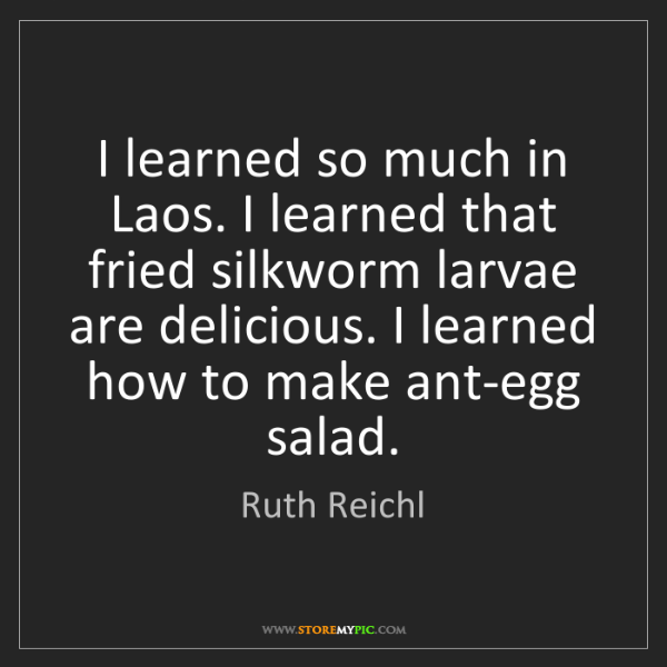 Ruth Reichl: I learned so much in Laos. I learned that fried silkworm...
