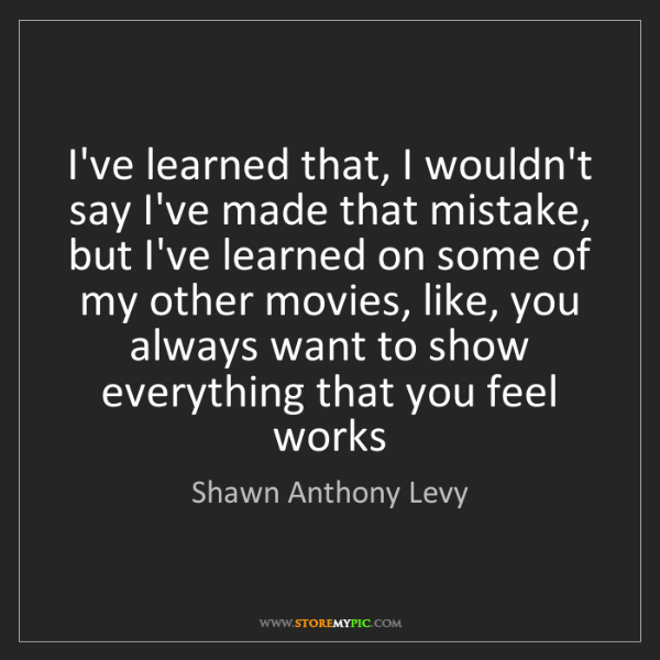 Shawn Anthony Levy: I've learned that, I wouldn't say I've made that mistake,...