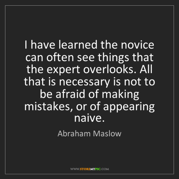 Abraham Maslow: I have learned the novice can often see things that the...
