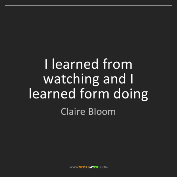 Claire Bloom: I learned from watching and I learned form doing