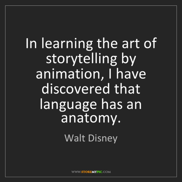 Walt Disney: In learning the art of storytelling by animation, I have...