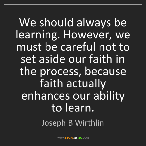 Joseph B Wirthlin: We should always be learning. However, we must be careful...