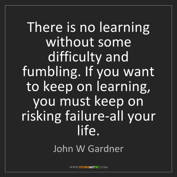 John W Gardner: There is no learning without some difficulty and fumbling....