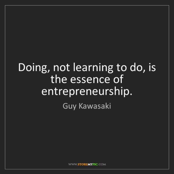 Guy Kawasaki: Doing, not learning to do, is the essence of entrepreneurship.