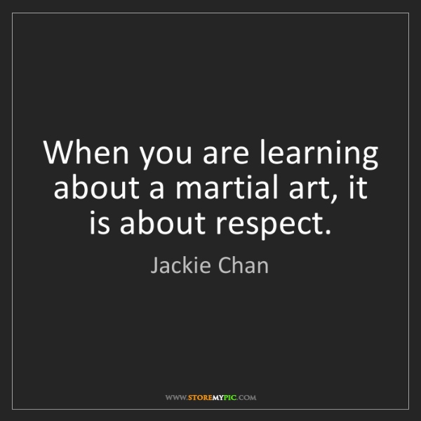 Jackie Chan: When you are learning about a martial art, it is about...