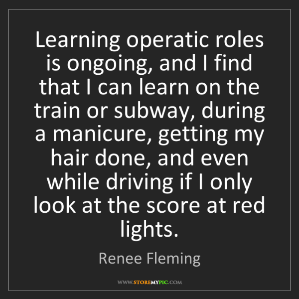 Renee Fleming: Learning operatic roles is ongoing, and I find that I...