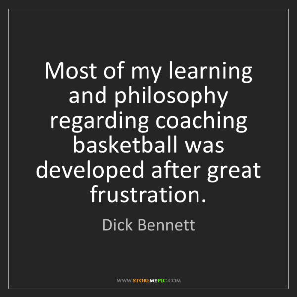 Dick Bennett: Most of my learning and philosophy regarding coaching...