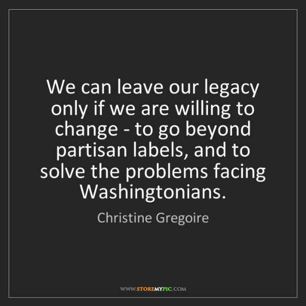 Christine Gregoire: We can leave our legacy only if we are willing to change...