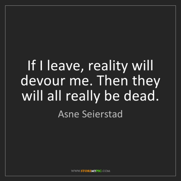 Asne Seierstad: If I leave, reality will devour me. Then they will all...