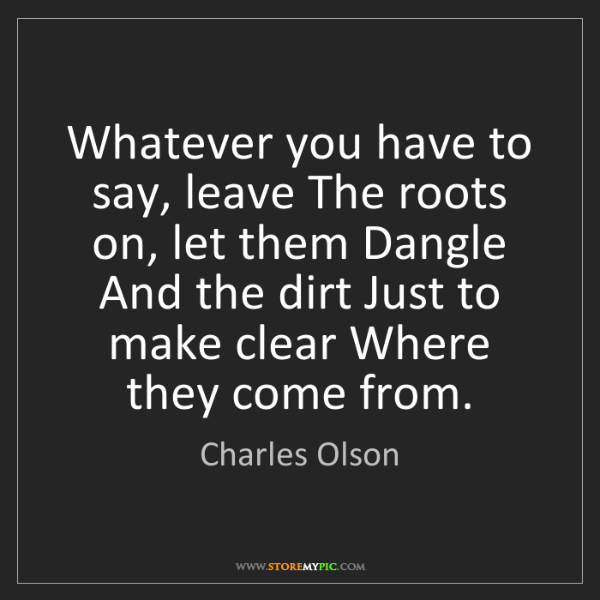 Charles Olson: Whatever you have to say, leave The roots on, let them...