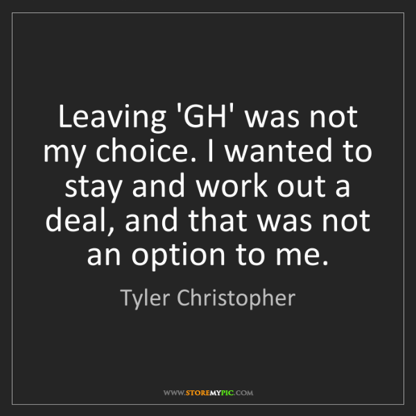 Tyler Christopher: Leaving 'GH' was not my choice. I wanted to stay and...