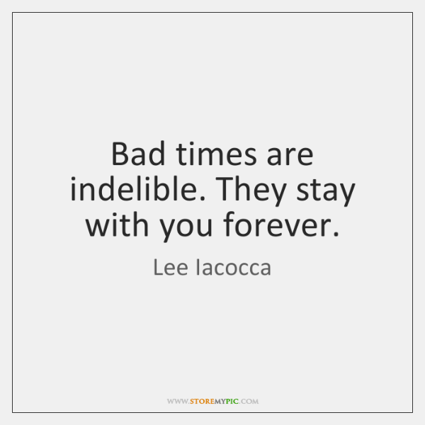 Bad times are indelible. They stay with you forever.